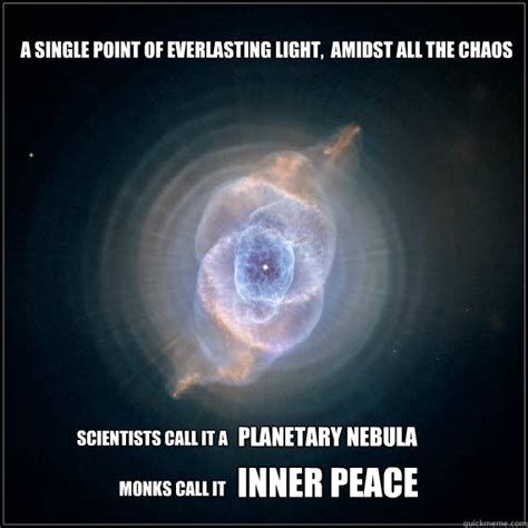 Inner Peace Meme - a single point of everlasting light amidst all the chaos scientists call it a planetary nebula