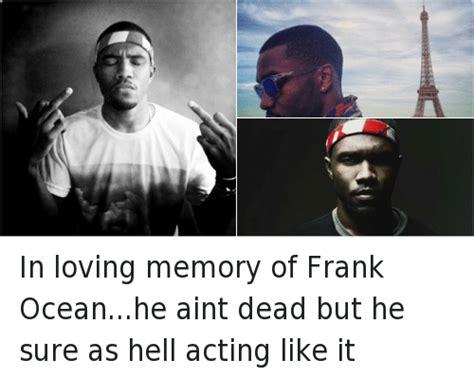 Frank Ocean Meme - in loving memory of frank oceanhe aint dead but he sure as hell acting like it frank ocean