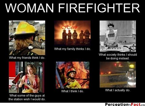 Funny Firefighter Memes - woman firefighter what people think i do what i really do perception vs fact