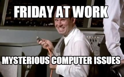Friday Work Meme - meme maker friday at work mysterious computer issues3