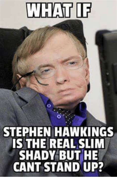 Stephen Hawking Meme - what if stephen hawkings is the real slim shady but he cant stand up stephen meme on sizzle