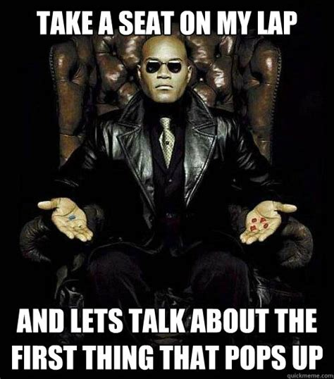 Take A Seat Meme - take a seat on my lap and lets talk about the first thing that pops up morpheus quickmeme