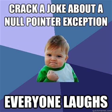 Crack Meme - crack a joke about a null pointer exception everyone