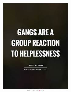 Gangs are a group reaction to helplessness | Picture Quotes