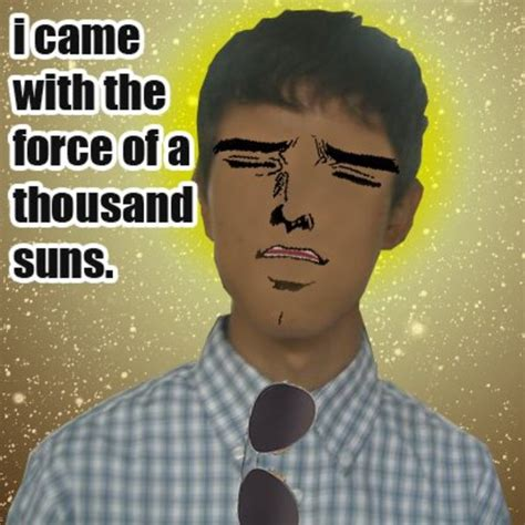 Came Meme - x with the force of a thousand suns know your meme