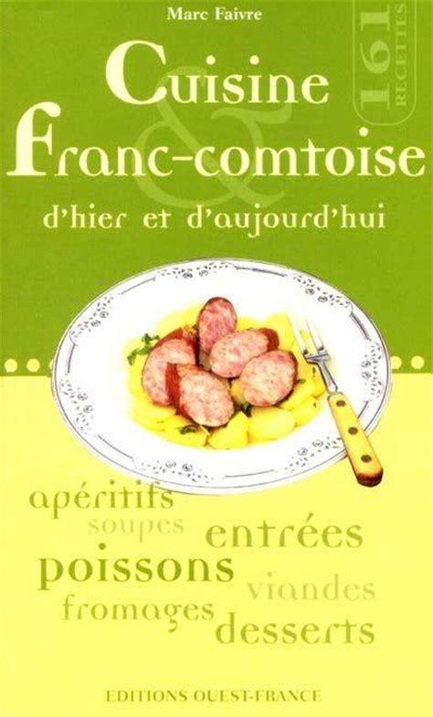 cuisine franc comtoise livre cuisine franc comtoise d 39 hier d 39 aujourd 39 hui marc