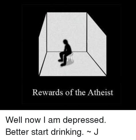Depressed Drinking Meme - rewards of the atheist well now i am depressed better