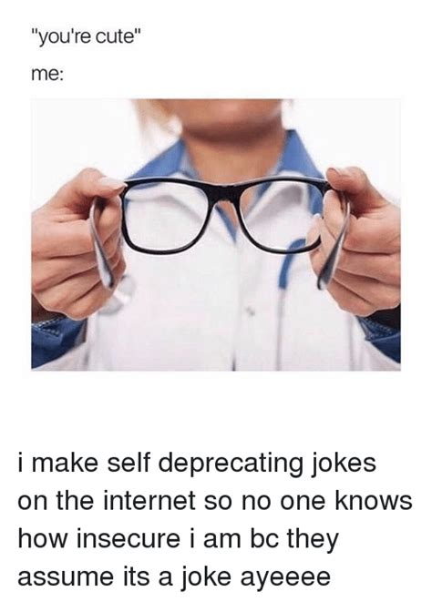 Self Deprecating Memes - you re cute me i make self deprecating jokes on the internet so no one knows how insecure i am