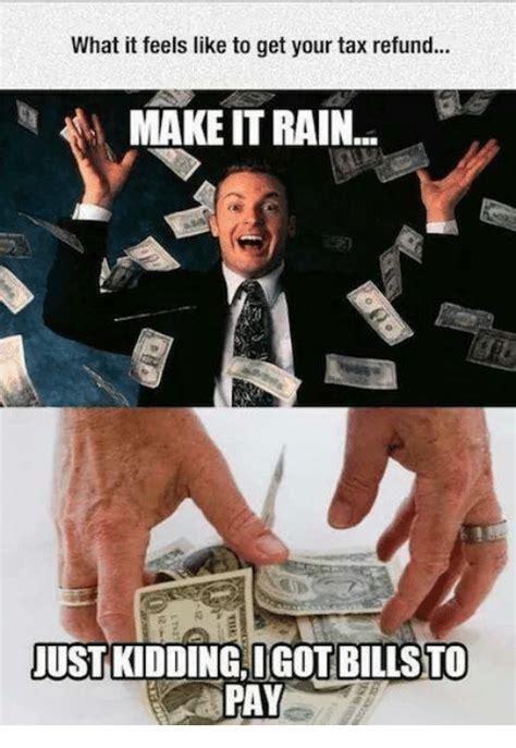 Tax Refund Meme - what it feels like to get your tax refund make it rain justkiddingligot bills to fay make it