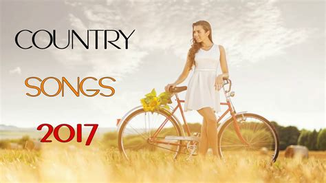 top modern country songs top 100 country songs of 2017 new country playlist 2017 country hits