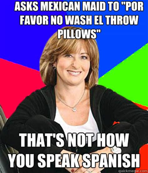 Mexican Maid Meme - asks mexican maid to quot por favor no wash el throw pillows quot that s not how you speak spanish