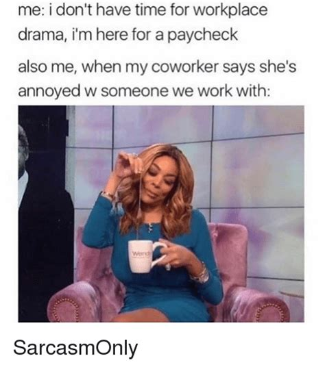 Funny Workplace Memes - me i don t have time for workplace drama i m here for a paycheck also me when my coworker says