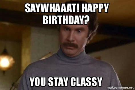 Classy Guy Meme - saywhaaat happy birthday you stay classy ron burgundy i am not even mad or that s amazing