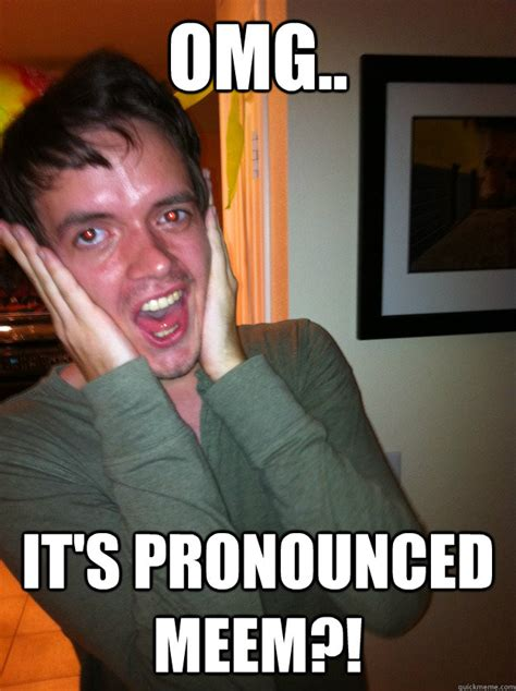 Meme Pronounced - omg its pronounced meem jaw drop jonny