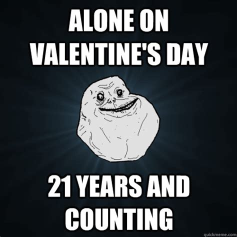 Alone On Valentines Day Meme - alone on valentine s day 21 years and counting forever alone quickmeme
