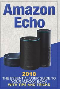 Amazon Echo  2018 The Essential User Guide To Your Amazon