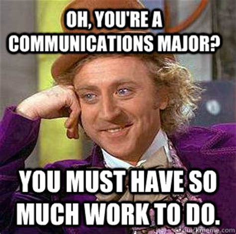 Communication Major Meme - oh you re a communications major you must have so much work to do condescending wonka