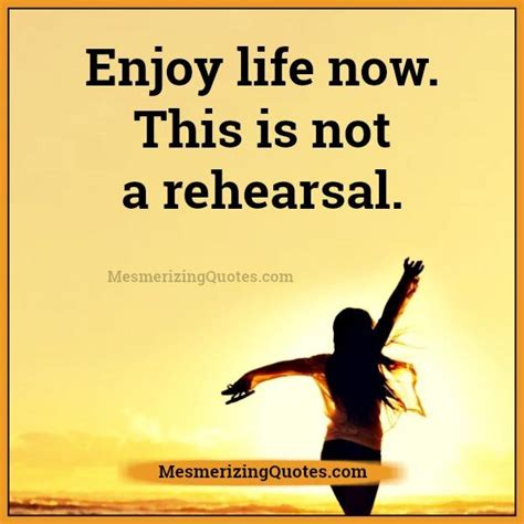 Enjoy Life Now! This Is Not A Rehearsal  Mesmerizing Quotes