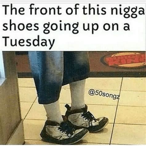 Buy All The Shoes Meme - the front of this nigga shoes going up on a tuesday song funny meme on me me