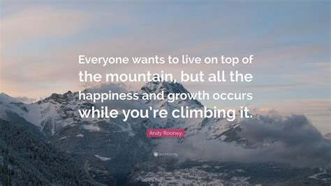 """Andy Rooney Quote """"everyone Wants To Live On Top Of The Mountain, But All The Happiness And"""