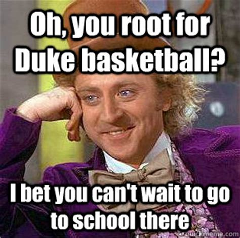 Duke Basketball Memes - oh you root for duke basketball i bet you can t wait to go to school there condescending