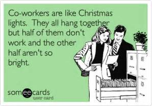 co workers are like christmas lights they all hang together but half of them don t work and the