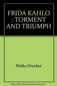 Frida Kahlo  Torment And Triumph By Malka Drucker