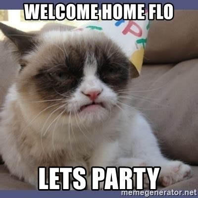 Welcome Home Meme - welcome home flo lets party birthday grumpy cat meme generator
