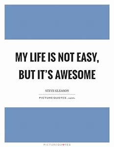 My life is not easy, but it's awesome | Picture Quotes