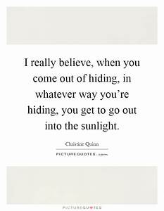 I really believe, when you come out of hiding, in whatever ...