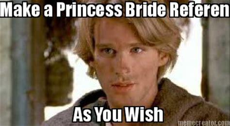 You Wish Meme - meme creator make a princess bride reference as you wish