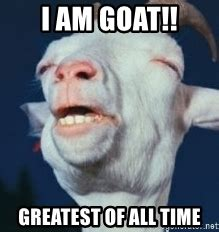 Greatest Memes Of All Time - i am goat greatest of all time high goats meme generator