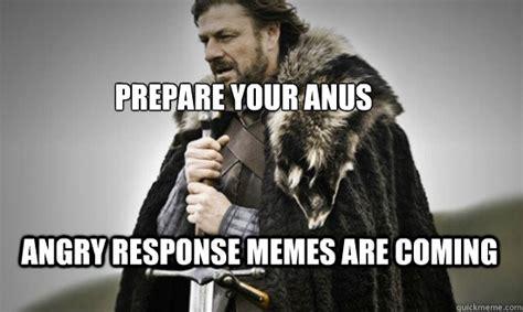 Response Memes - prepare your anus angry response memes are coming prepare quickmeme