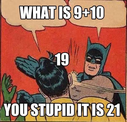 You Stupid Meme - meme creator what is 9 10 you stupid it is 21 19 meme generator at memecreator org