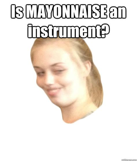 Mayonnaise Meme - is mayonnaise an instrument memes quickmeme