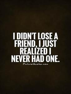 I didn't lose a friend, I just realized I never had one ...