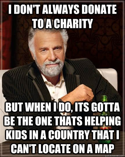 Donation Meme - i don t always donate to a charity but when i do its gotta be the one thats helping kids in a