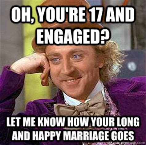 Happy Marriage Meme - oh you re 17 and engaged let me know how your long and happy marriage goes condescending