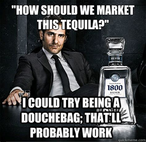 Tequila Memes - quot how should we market this tequila quot i could try being a douchebag that ll probably work