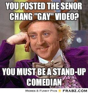 Senor Chang Gay Meme - you posted the senor chang quot gay quot video willy wonka meme generator captionator