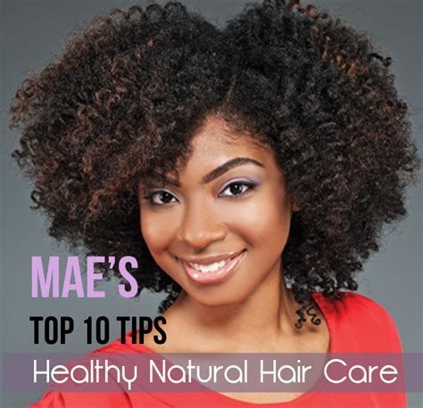 mae s top 10 tips for healthy natural hair care natural