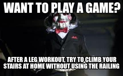 Want To Play A Game Meme - meme creator want to play a game after a leg workout try to climb your stairs at home witho