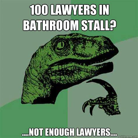 Bathroom Stall Meme - 100 lawyers in bathroom stall not enough lawyers philosoraptor quickmeme