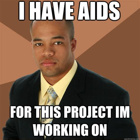Aids Meme - i have aids for this project im working on successful black man quickmeme