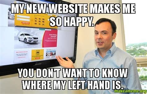 Meme Making Sites - my new website makes me so happy you don t want to know where my left hand is make a meme