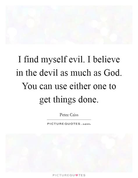 But it is in this very quest to fill the hole that we stumbled. I find myself evil. I believe in the devil as much as God. You...   Picture Quotes