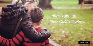 5 Ways Moms Hurt Their Child U0026 39 S Feelings