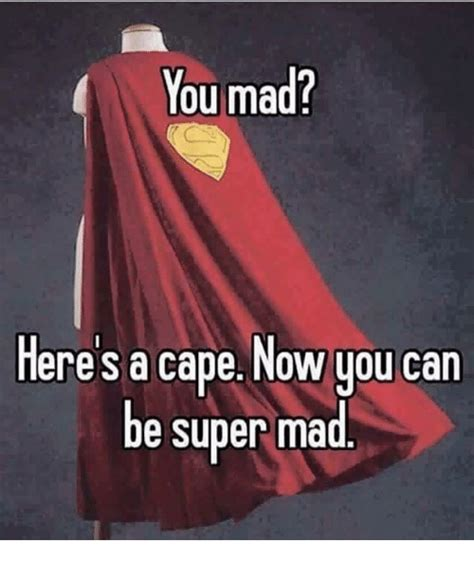 Super Mad Meme - you mad here s a cape now you can be super mad meme on me me