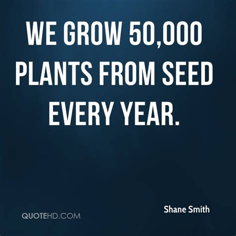 what plants grow every year shane smith quotes quotehd