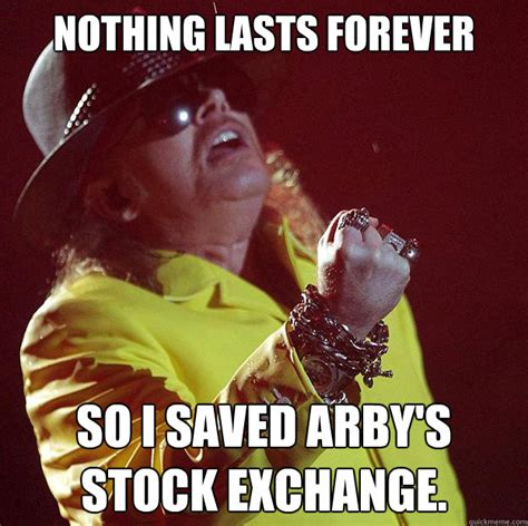 Arbys Meme - nothing lasts forever so i saved arby s stock exchange fat axl quickmeme